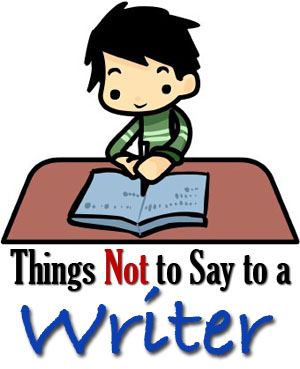 Things Not to Say to A Writer