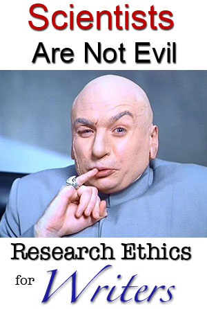 scientists are not evil, research ethics for writers